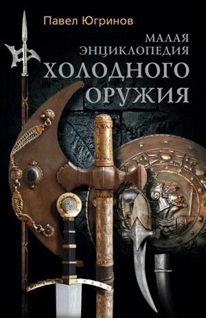 Павел Югринов Малая энциклопедия холодного оружия