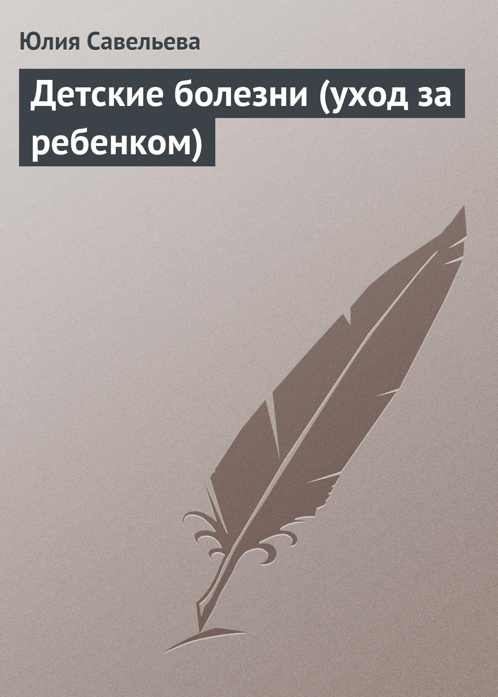 Юлия Савельева Детские болезни (уход за ребенком)
