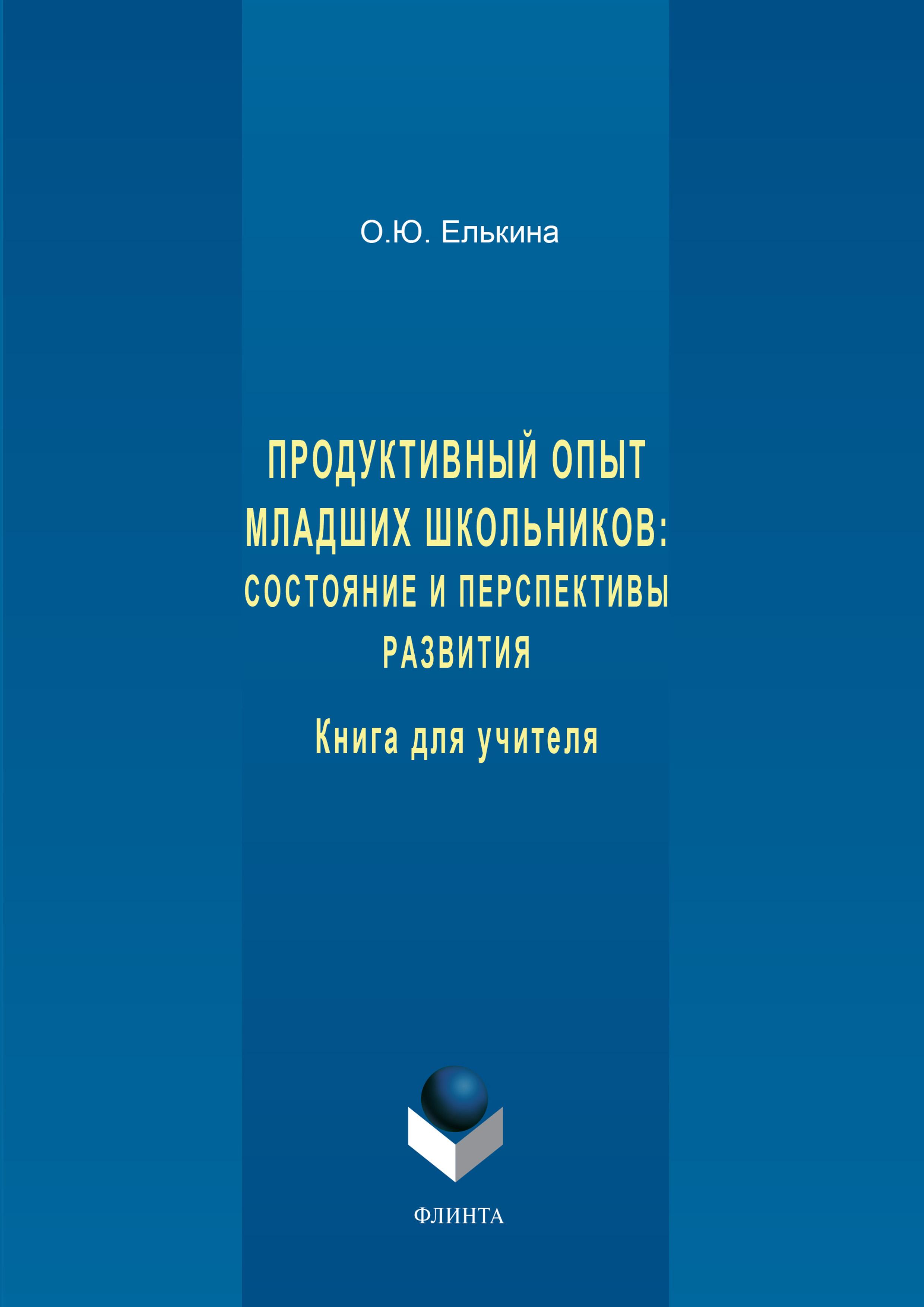 О. Ю. Елькина Продуктивный опыт младших школьников: состояние и перспективы развития. Книга для учителя
