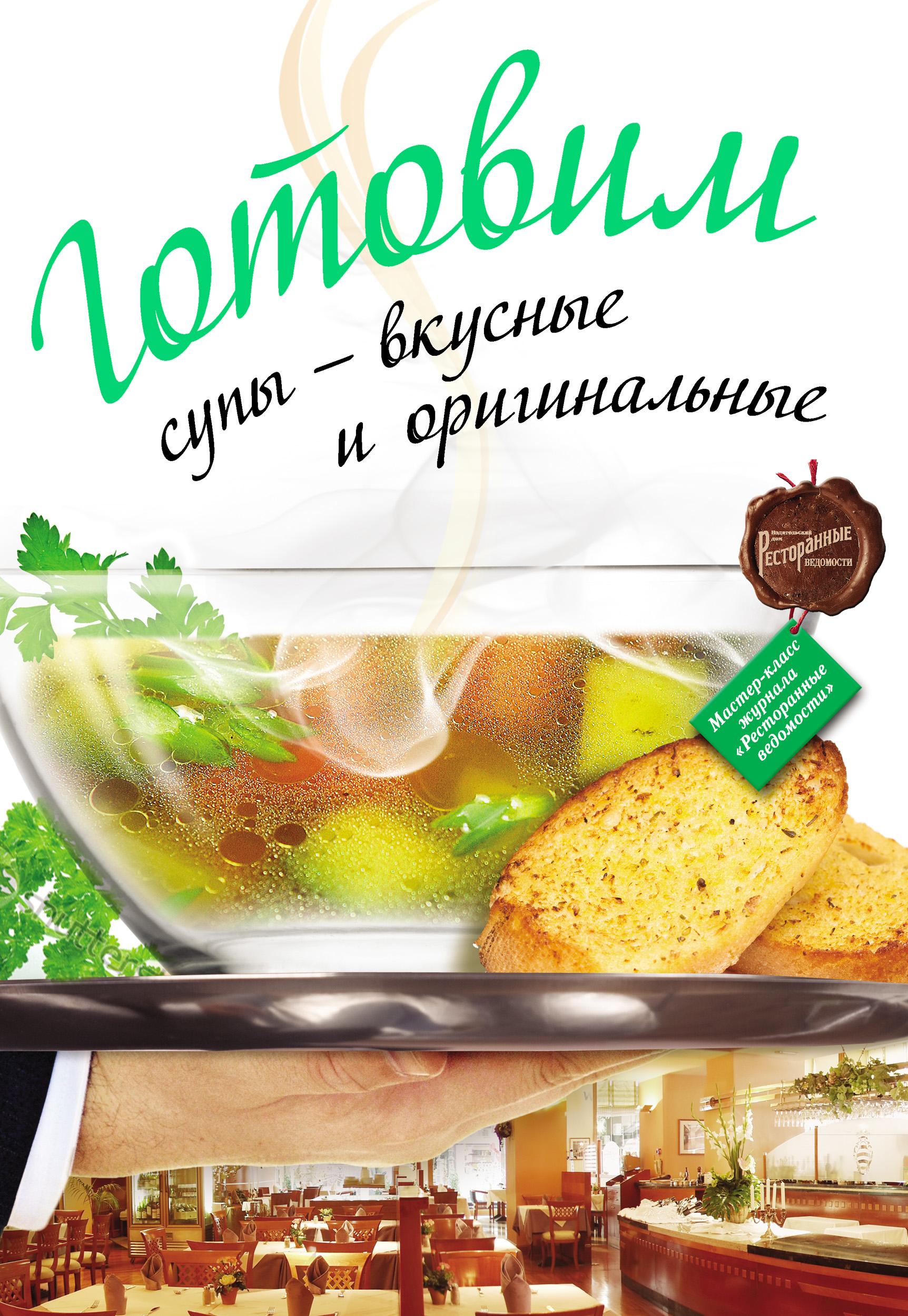 Коллектив авторов Готовим супы – вкусные и оригинальные готовим супы вкусные и оригинальные