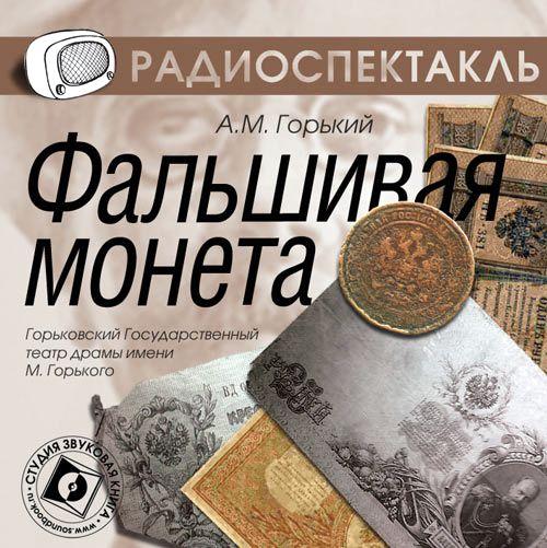 Максим Горький Фальшивая монета (спектакль) алексей будищев фальшивая монета