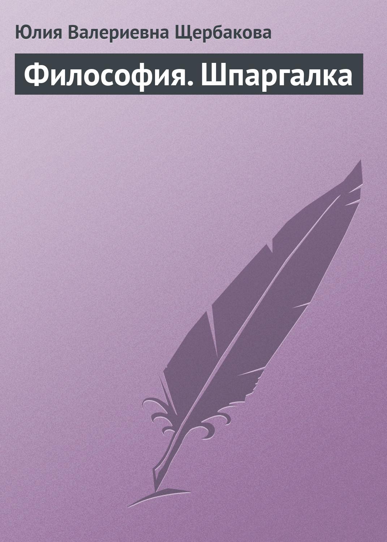 Юлия Валерьевна Щербакова Философия. Шпаргалка юлия валерьевна щербакова гидравлика шпаргалка
