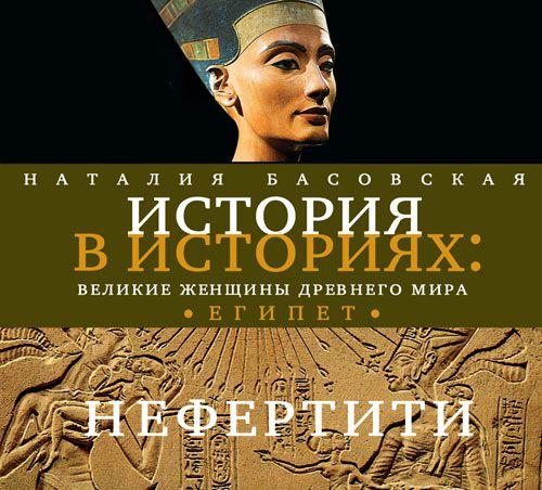 Наталия Басовская Великие женщины древнего Египта. Царица Нефертити наталия басовская безумцы на королевских престолах