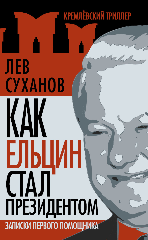 Лев Суханов Как Ельцин стал президентом. Записки первого помощника лев суханов как ельцин стал президентом записки первого помощника