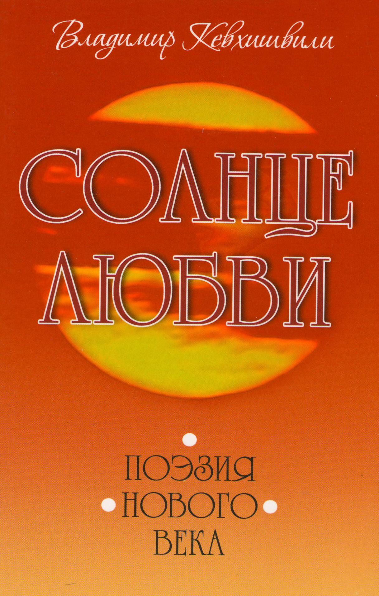 Владимир Кевхишвили Солнце Любви. Поэзия нового века владимир кевхишвили тайны тайн эзотерическая поэзия