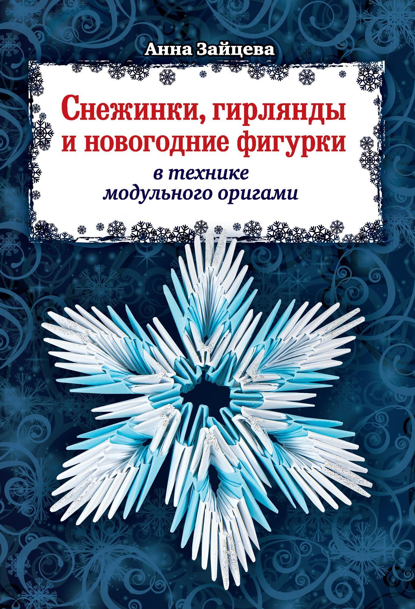 Анна Зайцева Снежинки, гирлянды и новогодние фигурки в технике модульного оригами анна зайцева секреты модульного оригами