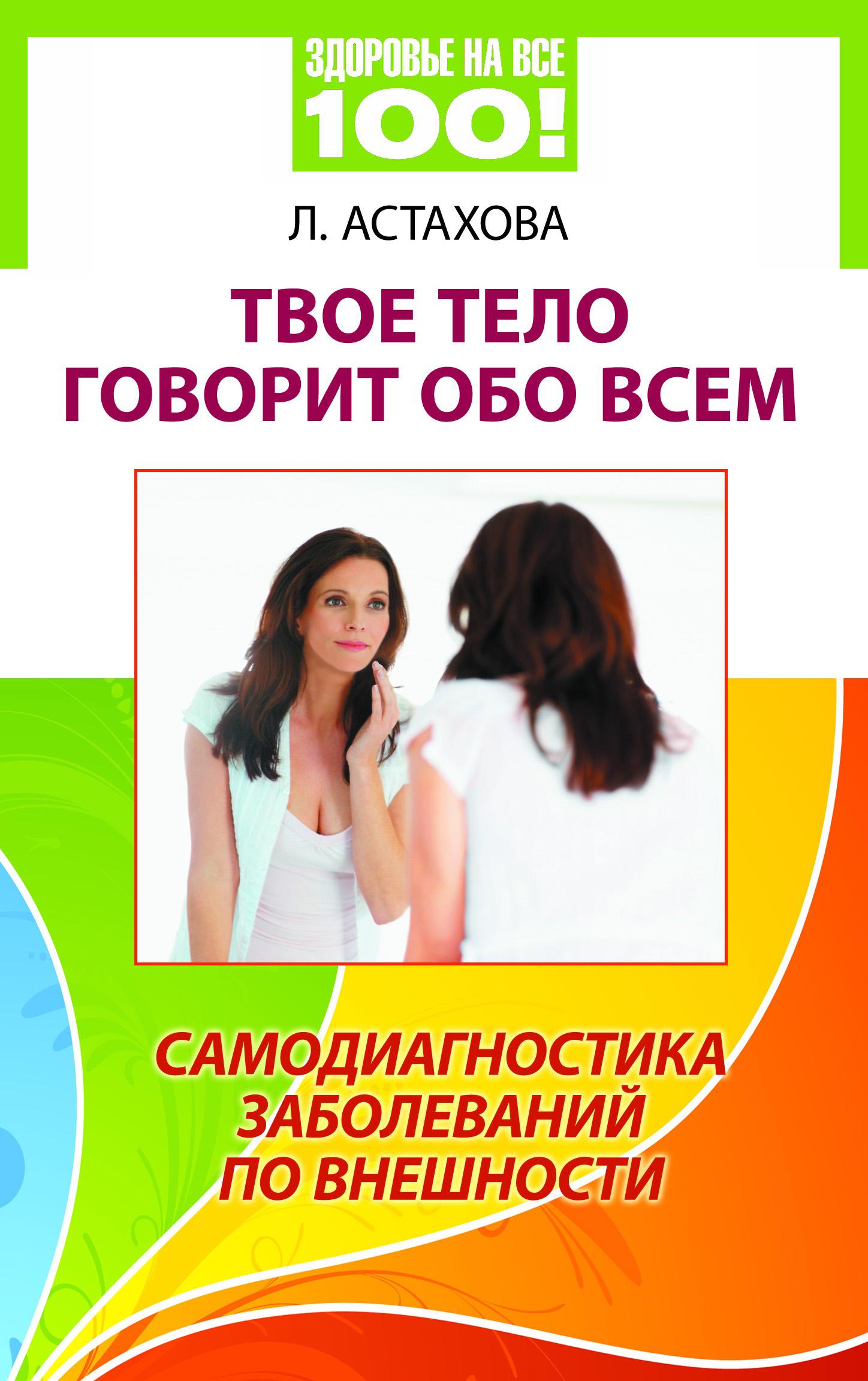 Лидия Астахова Твое тело говорит обо всем. Самодиагностика заболеваний по внешности неоспоримый 3