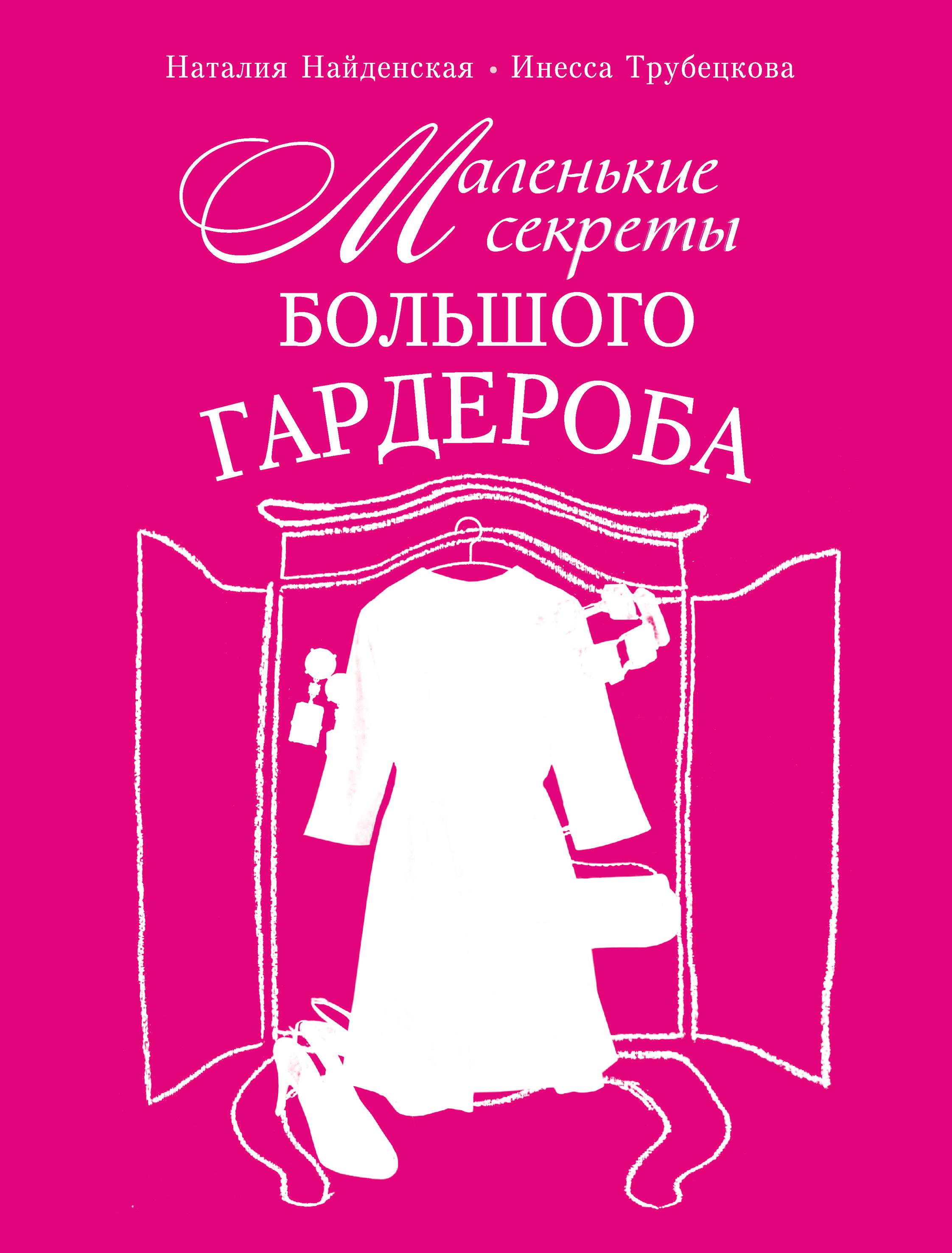 Наталия Найденская Маленькие секреты большого гардероба найденская н трубецкова и маленькие секреты большого гардероба