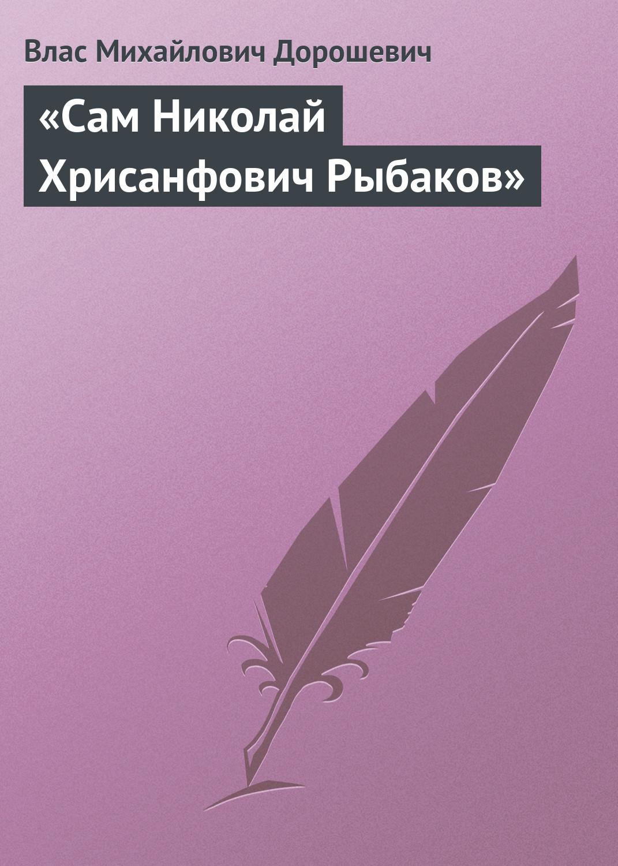 купить Влас Дорошевич «Сам Николай Хрисанфович Рыбаков» недорого