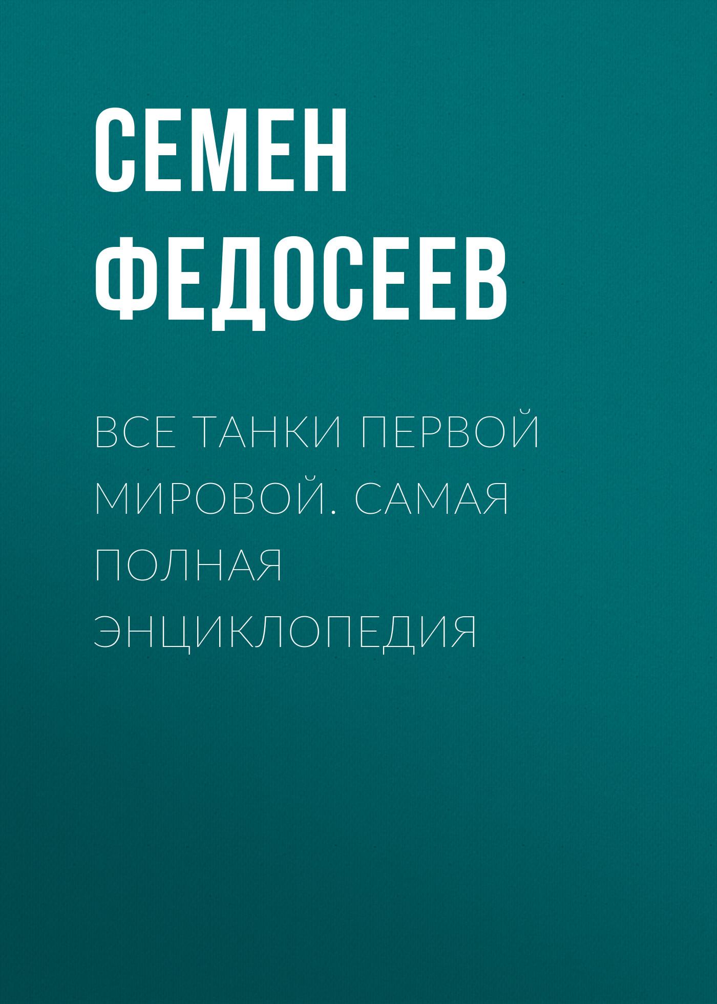 Семен Федосеев Все танки Первой Мировой. Самая полная энциклопедия федосеев семен леонидович танки первой мировой