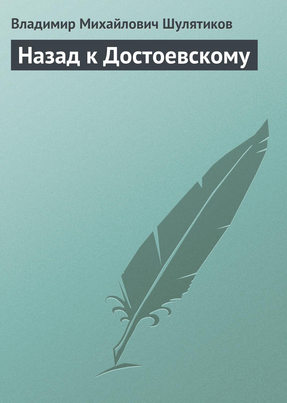 Владимир Михайлович Шулятиков Назад к Достоевскому цена