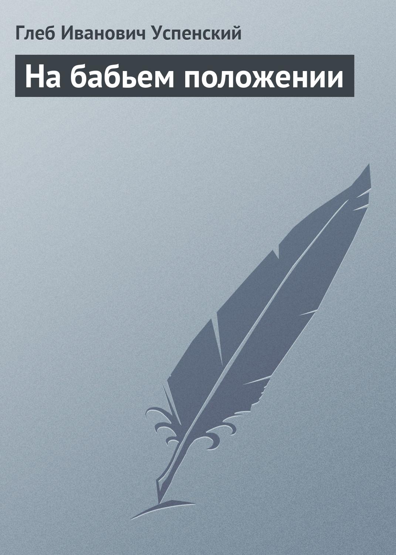 Глеб Иванович Успенский На бабьем положении глеб иванович успенский голодная смерть