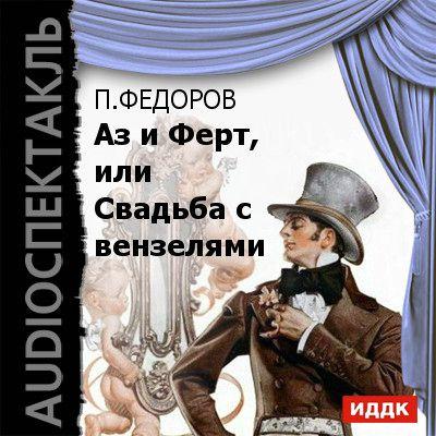 Павел Федоров Аз и Ферт, или Свадьба с вензелями (водевиль) михаил кельмович отряд аз