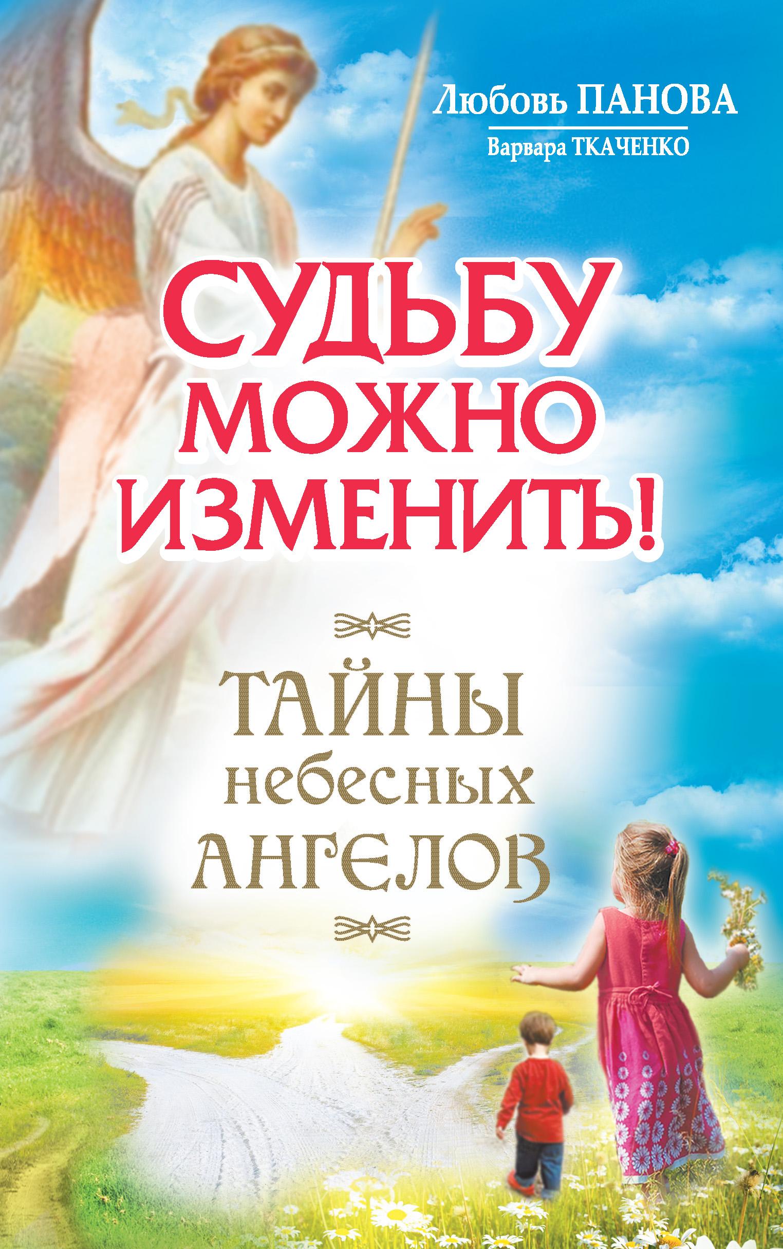 Любовь Панова Судьбу можно изменить! Тайны Небесных Ангелов любовь панова судьбу можно изменить тайны небесных ангелов