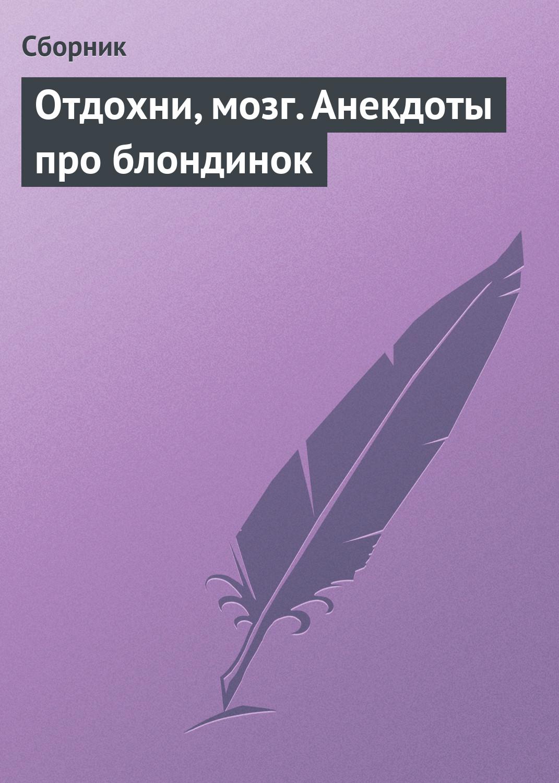 Сборник Отдохни, мозг. Анекдоты про блондинок сборник анекдоты про россию