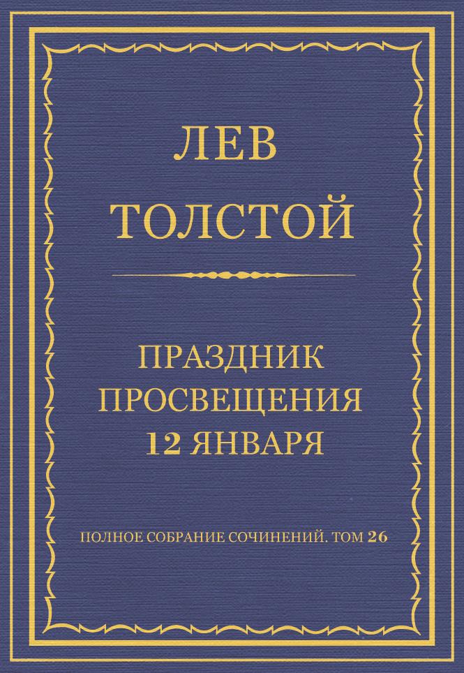 Лев Толстой Полное собрание сочинений. Том 26. Произведения 1885–1889 гг. Праздник просвещения 12 января