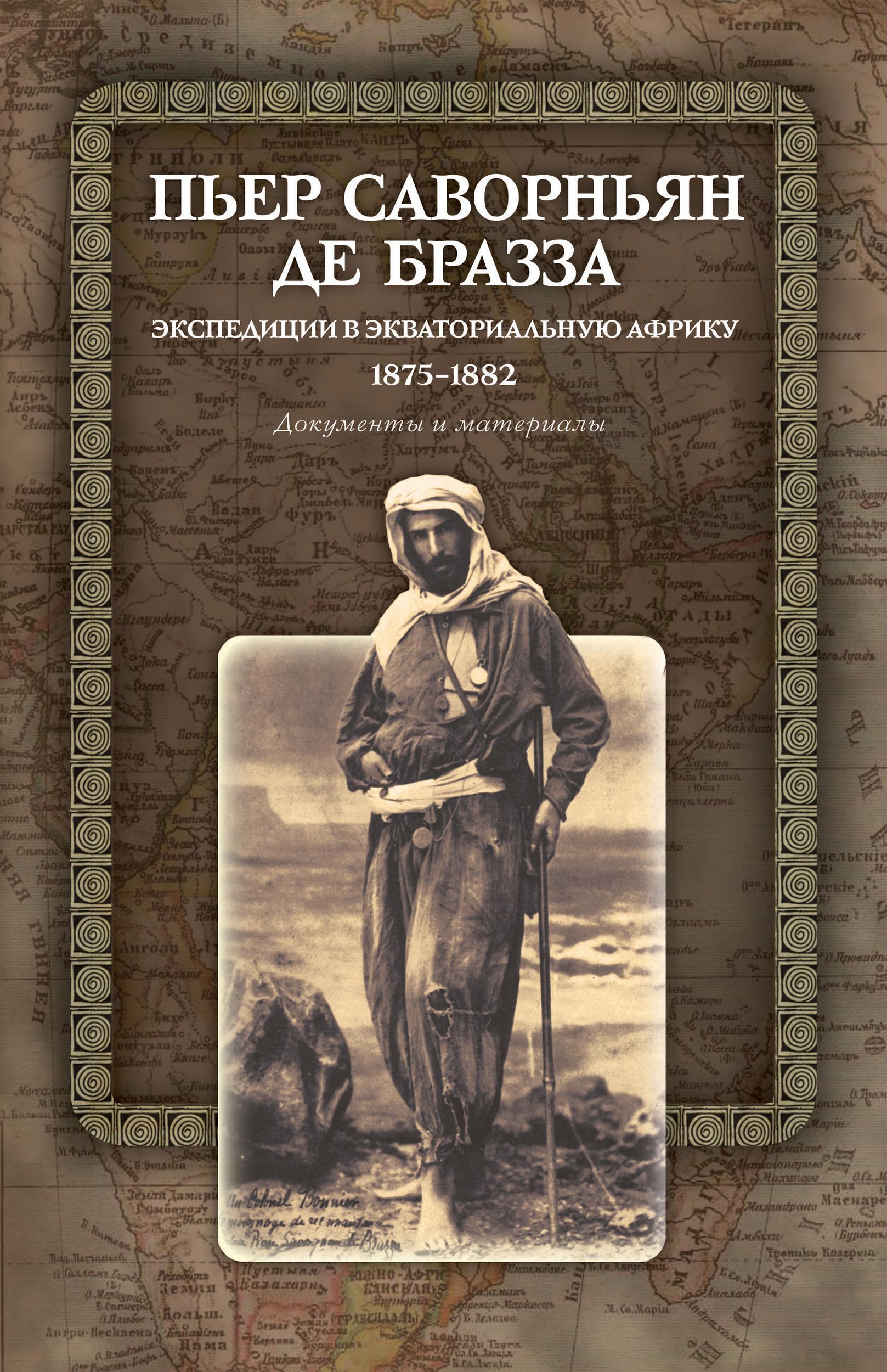 Пьер Саворньян де Бразза Экспедиции в Экваториальную Африку. 1875–1882. Документы и материалы