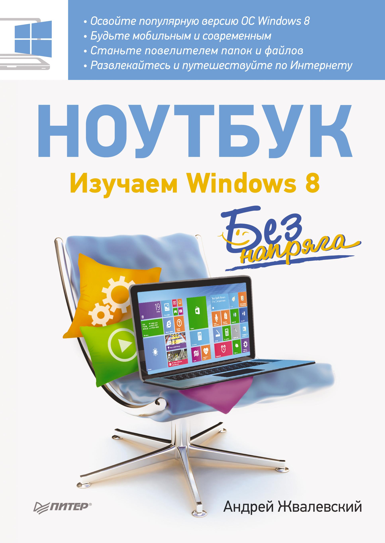 Андрей Жвалевский Ноутбук без напряга. Изучаем Windows 8 евгения пастернак ноутбук для женщин изучаем windows 7