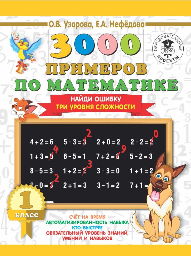 О. В. Узорова 3000 примеров по математике. 1 класс. Найди ошибку. Три уровня сложности узорова о нефедова е 3000 примеров по математике 3 кл