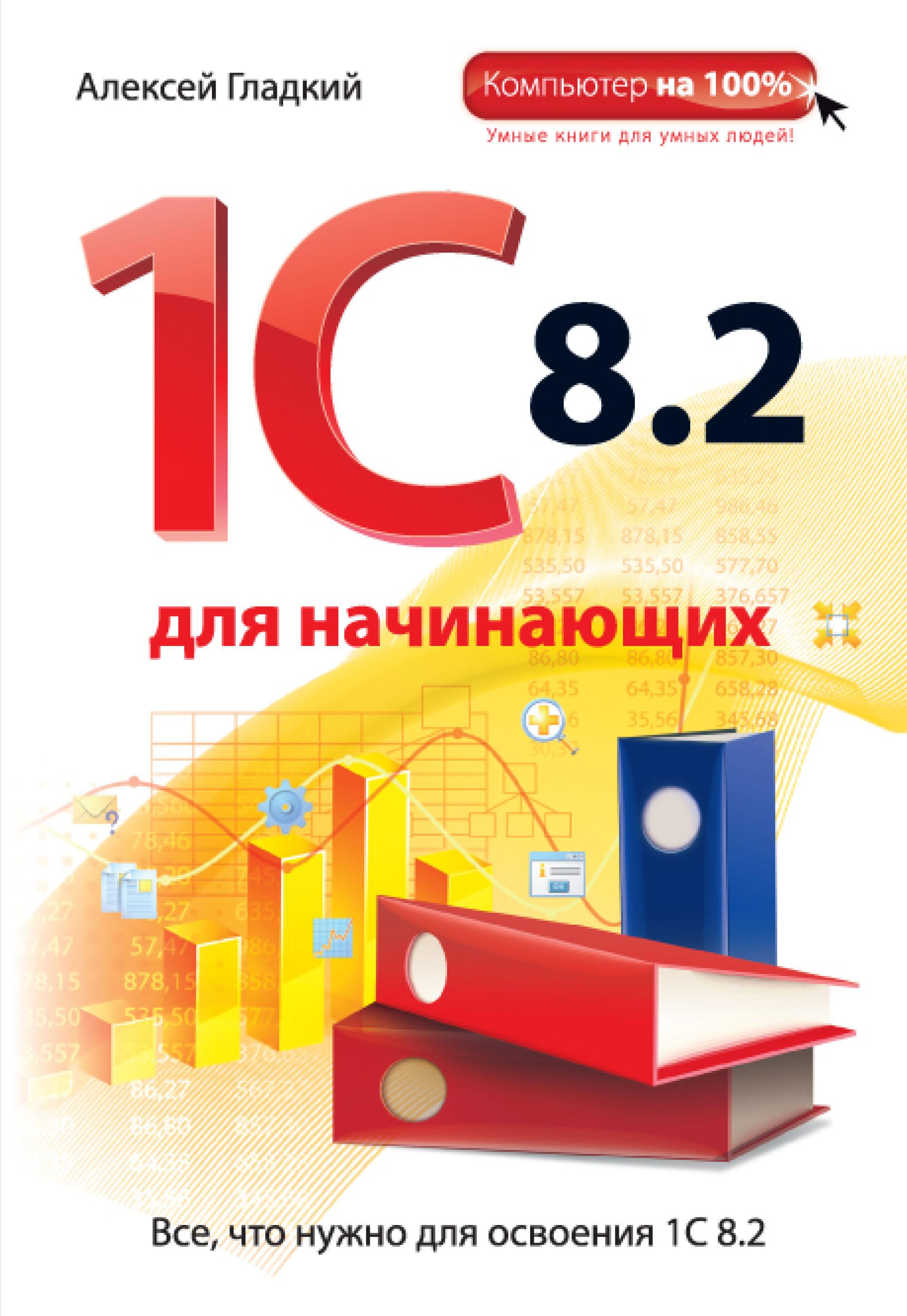 Алексей Гладкий 1С 8.2 для начинающих алексей гладкий 1с бухгалтерия для начинающих isbn 978 5 496 00087 1