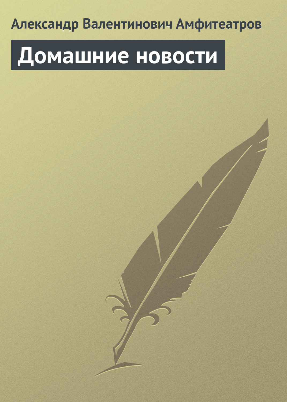 Александр Амфитеатров Домашние новости