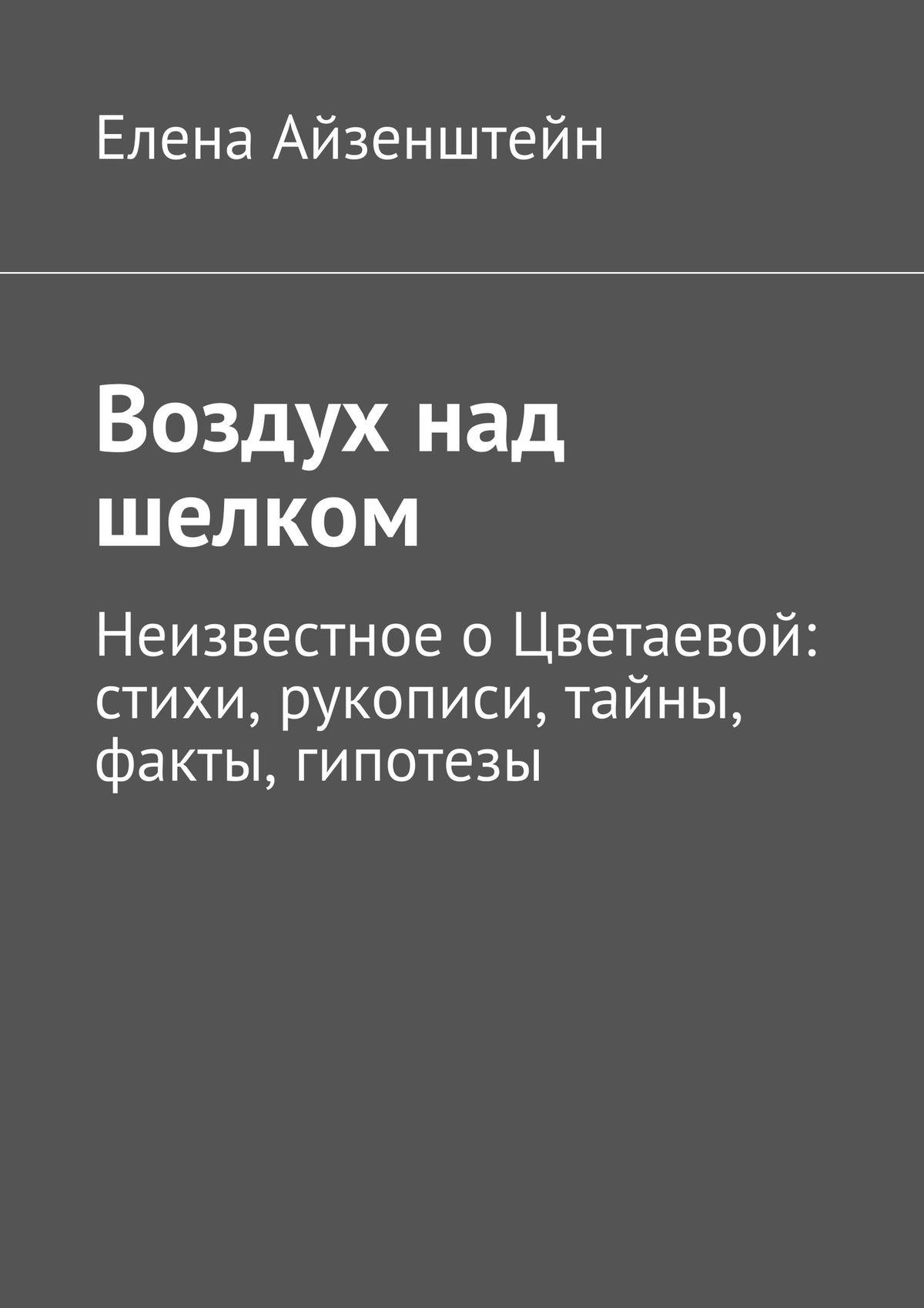 Елена Айзенштейн Воздух над шелком. Неизвестное о Цветаевой: стихи, рукописи, тайны, факты, гипотезы