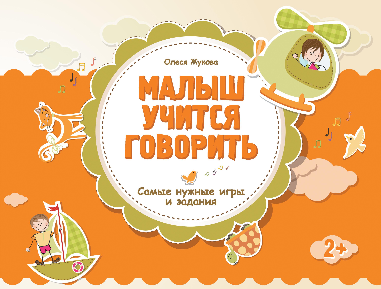 Олеся Жукова Малыш учится говорить. Самые нужные игры и задания олеся жукова малыш учится говорить самы нужные игры и задания