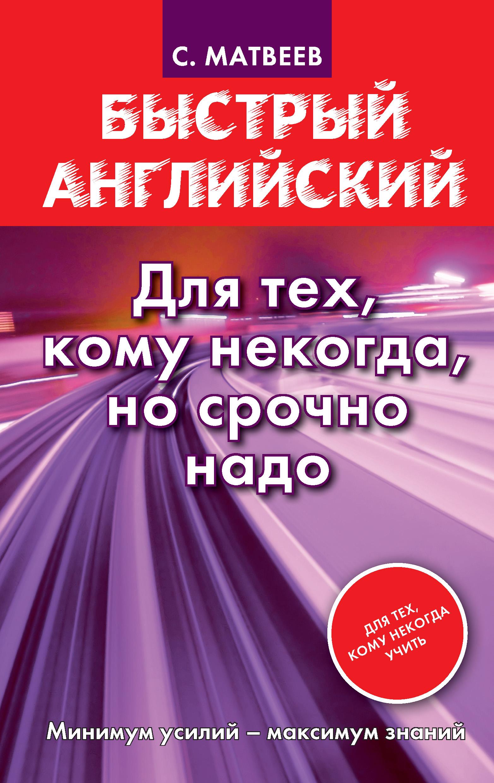 С. А. Матвеев Быстрый английский. Для тех, кому некогда, но срочно надо анна гидаспова время готовить быстро для тех кому некогда