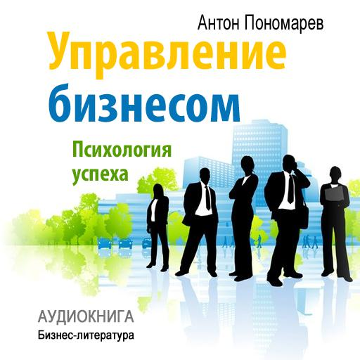 Антон Пономарев Управление бизнесом: психология успеха антон пономарев управление бизнесом психология успеха