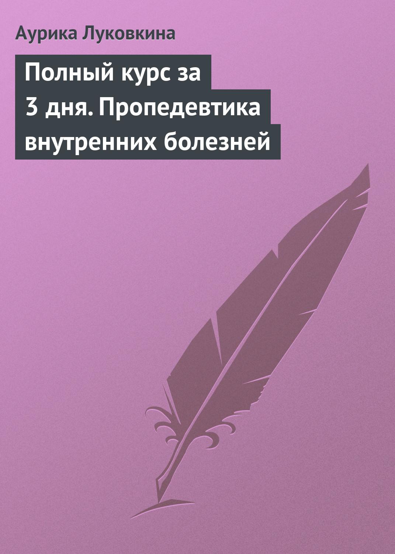 Аурика Луковкина Полный курс за 3 дня. Пропедевтика внутренних болезней м в яковлев полный курс за 3 дня анатомия человека