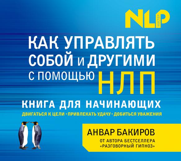 Анвар Бакиров Как управлять собой и другими с помощью НЛП бакиров анвар камилевич нлп технологии разговорный гипноз