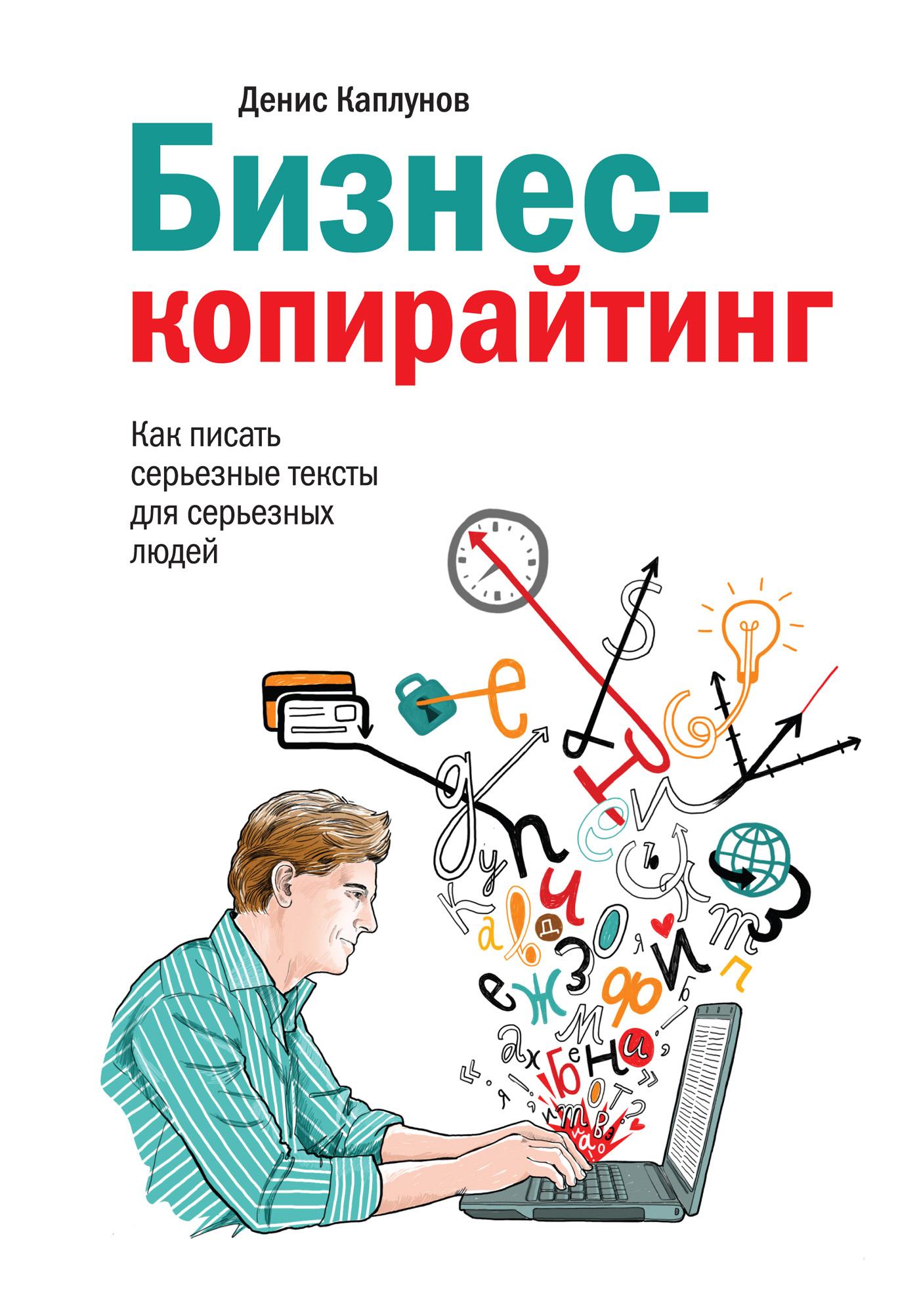 Денис Каплунов Бизнес-копирайтинг. Как писать серьезные тексты для серьезных людей е а ткаченко seo копирайтинг 2 0 как писать тексты в эру семантического поиска