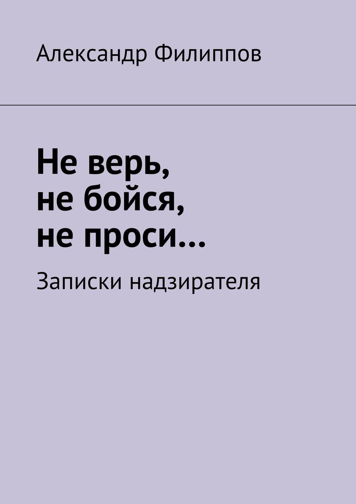 Фото - Александр Филиппов Не верь, не бойся, не проси… Записки надзирателя (сборник) крамер марина не верь не бойся отпусти