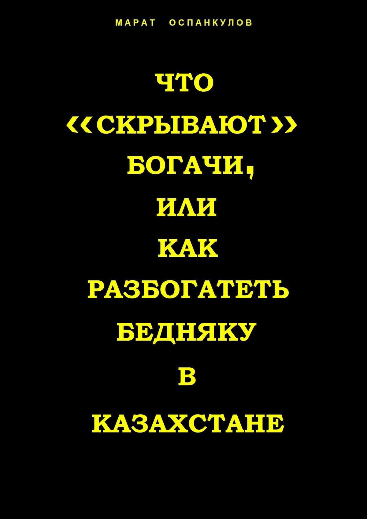 Марат Оспанкулов Что «скрывают» богачи, или как разбогатеть бедняку вКазахстане марат оспанкулов денежная книга