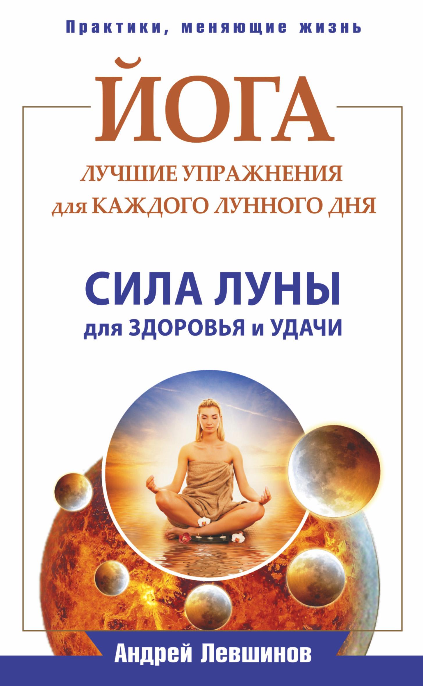 Андрей Левшинов Йога. Лучшие упражнения для каждого лунного дня. Сила Луны для здоровья и удачи андрей левшинов великие силы приносящие деньги