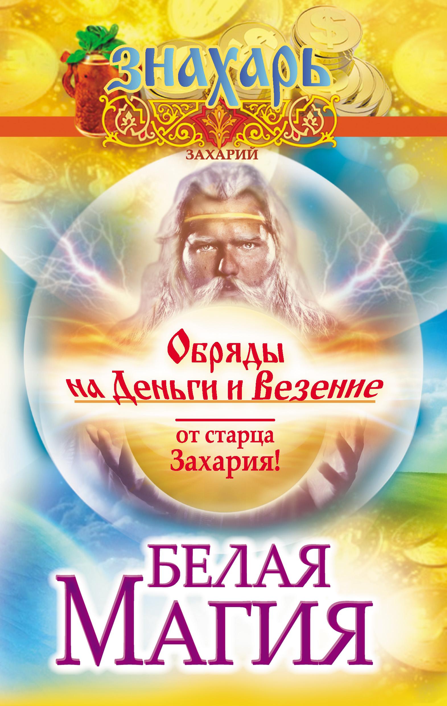 Захарий Белая магия. Обряды на деньги и везение от старца Захария! захарий большая книга белой магии обряды и ритуалы амулеты заговоры и магические формулы белого мага захария