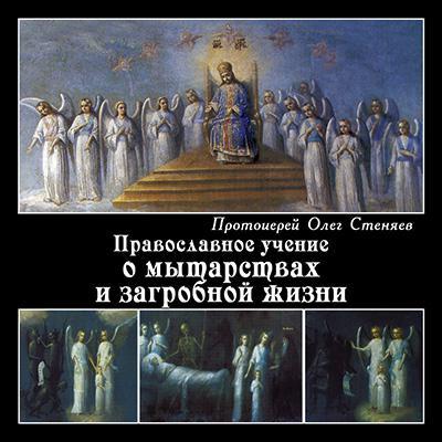протоиерей Олег Стеняев Православное учение о мытарствах и загробной жизни протоиерей олег стеняев как защитить православие с библией в руках