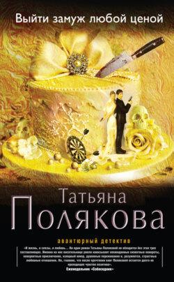 Полякова Татьяна Викторовна Выйти замуж любой ценой обложка