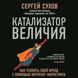 Сухов Сергей Владимирович Катализатор величия. Как усилить свой бренд при помощи интернет-маркетинга обложка