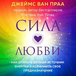 Ван Праа Джеймс Сила любви. Как открыть вечный источник энергии и исполнить свое предназначение обложка
