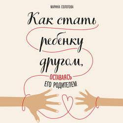 Солотова Марина Дмитриевна Как стать ребенку другом, оставаясь его родителем обложка