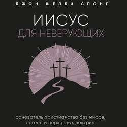 Спонг Джон Шелби Иисус для неверующих. Основатель христианства без мифов, легенд и церковных доктрин обложка