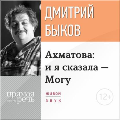 Дмитрий Быков Лекция «Ахматова: и я сказала – Могу»