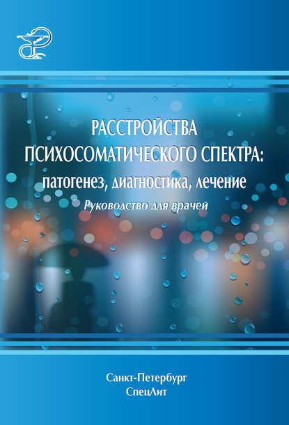 Коллектив авторов Расстройства психосоматического спектра: патогенез, диагностика, лечение. Руководство для врачей коллектив авторов нанотехнология физика процессы диагностика приборы