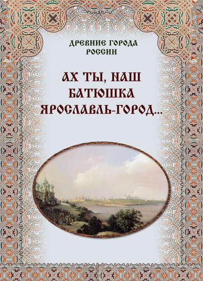 Группа авторов Ах ты, наш батюшка Ярославль-город…