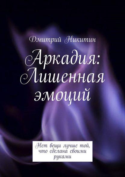 Дмитрий Никитин Аркадия. Лишенная эмоций недорого