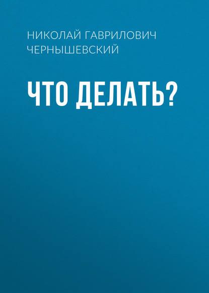 Николай Чернышевский. Что делать?