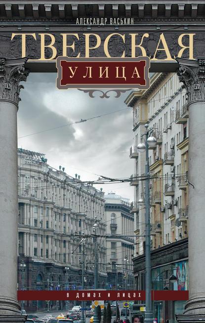 Александр Васькин Тверская улица в домах и лицах васькин а тверская улица в домах и лицах