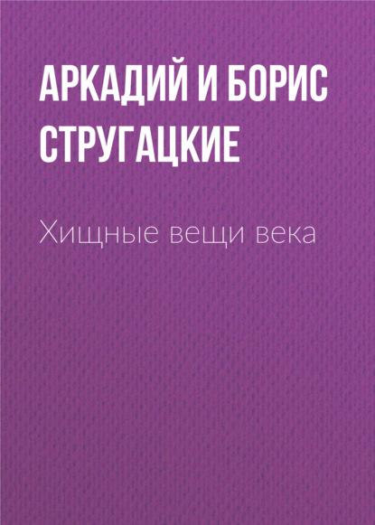 Аркадий и Борис Стругацкие. Хищные вещи века