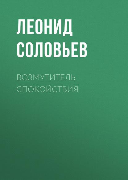 Леонид Соловьев — Возмутитель спокойствия